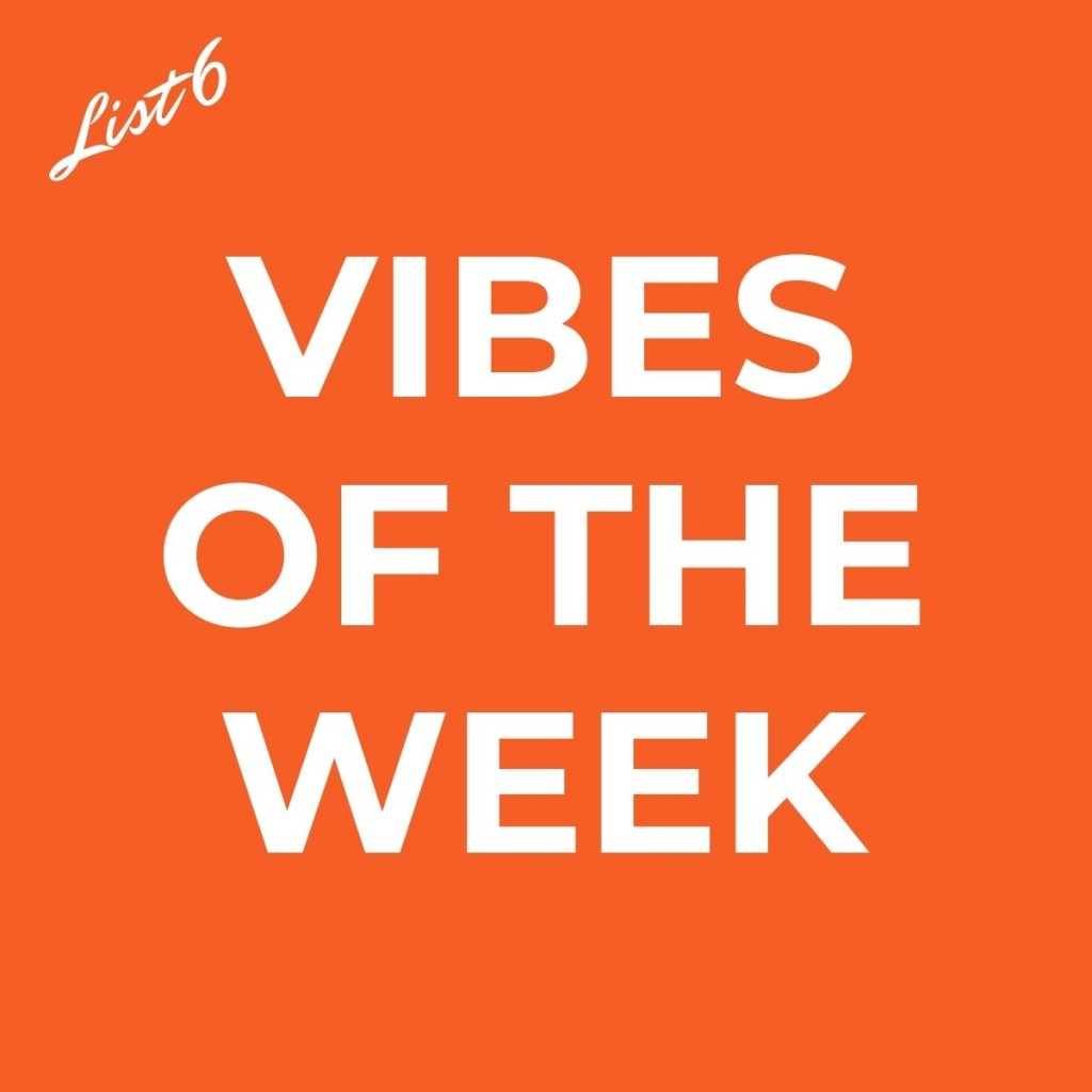 Vibes of the Week - List 6